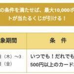 【3月9日~31日までの条件】最大10,000ポイントが当たる!すごい!カードのくじ祭り!