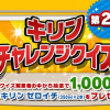 【1,000名に当たる!!】第2弾 キリンチャレンジクイズ キリン ゼロイチ×2本プレゼント!