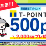 【2,000名に当たる!!】期間固定Tポイント500ptがその場で当たる!キャンペーン
