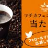 【合計9万名に当たる!!】マチカフェコーヒー 無料引換券が毎日1万名に当たる!キャンペーン