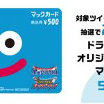 【2,500名に当たる!!】ドラゴンクエスト オリジナルデザインマックカード500円分が当たる!キャンペーン