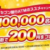 【先着10万名!!】ATM受取で200円をプレゼント!セブン銀行ATMのススメキャンペーン第2弾