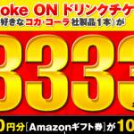 【3,333名に当たる!!】Coke ON ドリンクチケットがその場で当たる!キャンペーン