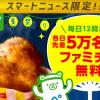【各日先着5万名!!】ファミチキ無料クーポン15万名にプレゼント!マートニュース限定キャンペーン