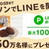 【最大150万名に当たる!!】ローソン店内でLINEを開くと、モチーズ-もちもち~ずチョコ無料引換券やLINEポイントがその場で当たる!キャンペーン