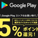 【Google Play ストア】楽天モバイルキャリア決済5%ポイント還元!キャンペーン