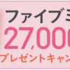 【27,000名に当たる!!】ファイブミニ 無料引換クーポンが当たる!キャンペーン