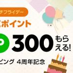 【300ポイントもらえる!!】LINEショッピング 4周年記念 ポチポチフライデー
